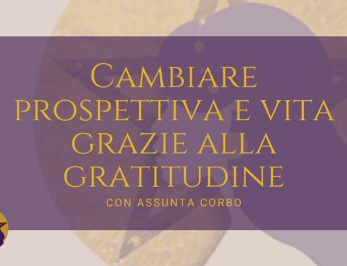 Cambiare prospettiva e vita grazie alla gratitudine con Assunta Corbo