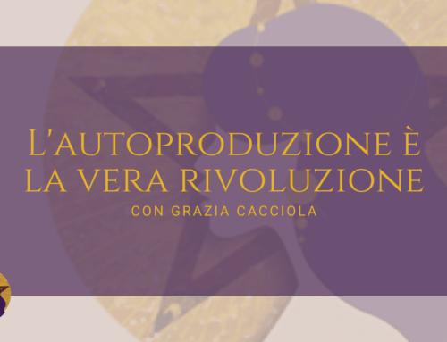 L'autoproduzione è la vera rivoluzione con Grazia Cacciola