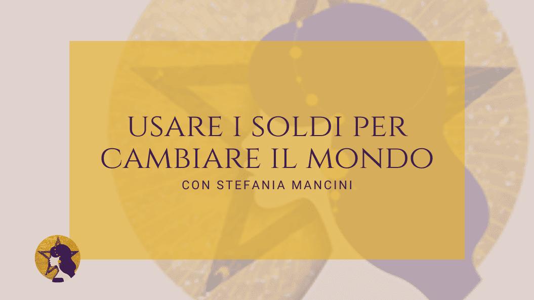 Usare i soldi per cambiare il mondo con Stefania Mancini